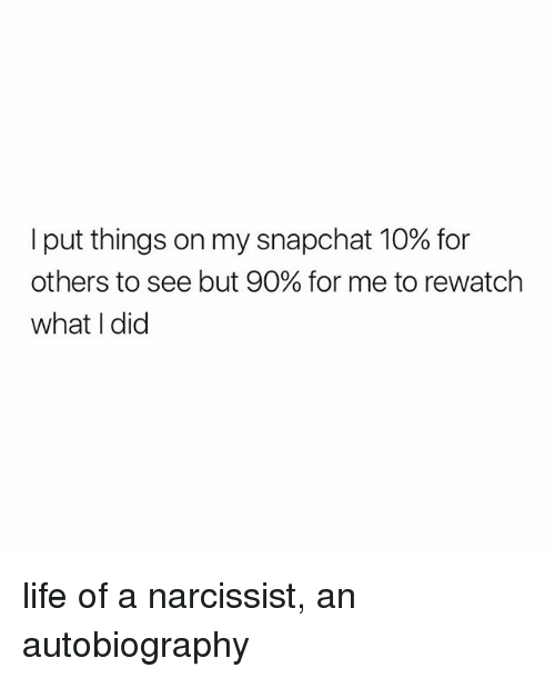 Autobiography: I put things on my snapchat 10% for  others to see but 90% for me to rewatch  what I did life of a narcissist, an autobiography