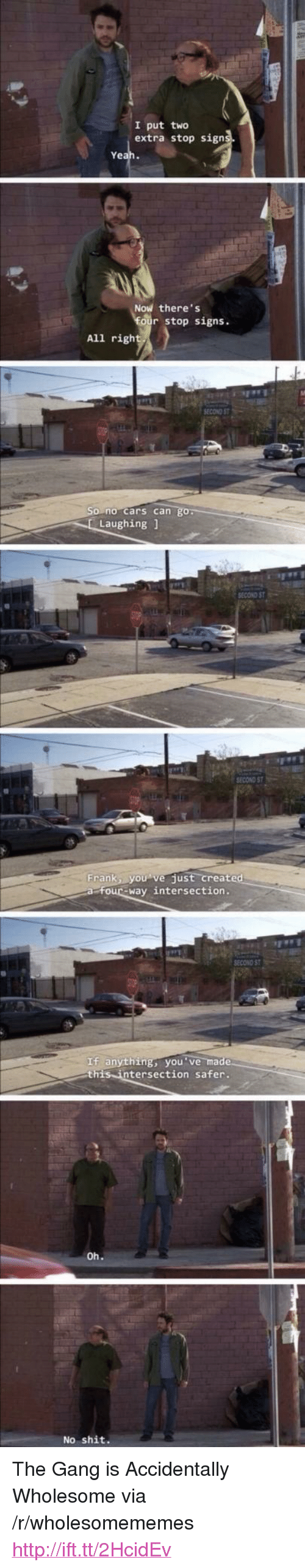 "intersection: I put two  extra stop sign  Ye  Now there's  stop signs.  All righ  no cars can  Laughing1  SECOND ST  Frankly。 vejust-create  four-way intersection.  SECOND ST  If anything, you've ma  this intersection safer.  No shit. <p>The Gang is Accidentally Wholesome via /r/wholesomememes <a href=""http://ift.tt/2HcidEv"">http://ift.tt/2HcidEv</a></p>"