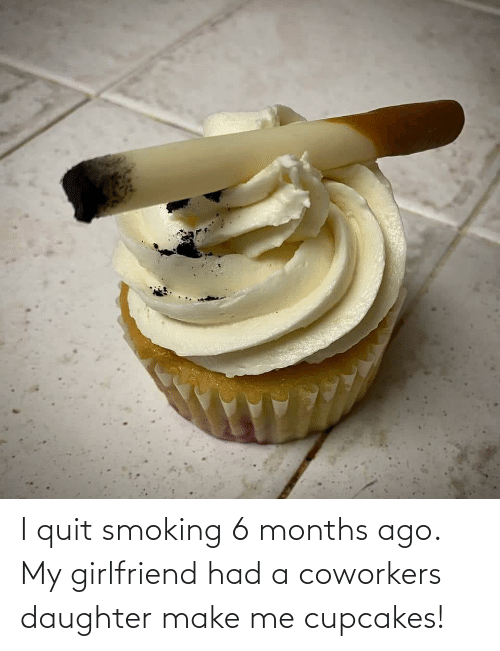 Coworkers: I quit smoking 6 months ago. My girlfriend had a coworkers daughter make me cupcakes!