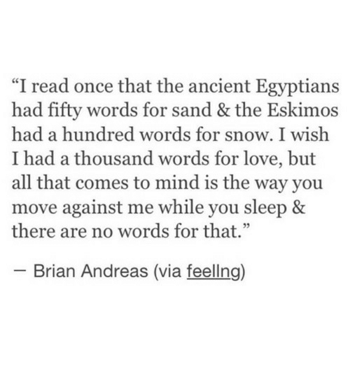 "Love, Snow, and Ancient: ""I read once that the ancient Egyptians  had fifty words for sand & the Eskimos  had a hundred words for snow. I wish  I had a thousand words for love, but  all that comes to mind is the way you  move against me while you sleep &  there are no words for that.""  2  Brian Andreas (via feellng)"