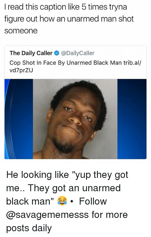 "Memes, Black, and Black Man: I read this caption like 5 times tryna  figure out how an unarmed man shot  someone  The Daily Caller@DailyCaller  Cop Shot In Face By Unarmed Black Man trib.al/  vd7prZU He looking like ""yup they got me.. They got an unarmed black man"" 😂 • ➫➫ Follow @savagememesss for more posts daily"