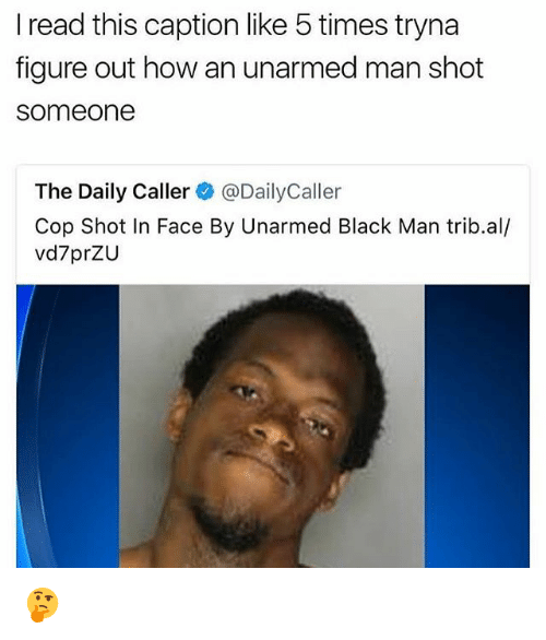 Memes, Black, and Black Man: I read this caption like 5 times tryna  figure out how an unarmed man shot  someone  The Daily Caller@DailyCaller  Cop Shot In Face By Unarmed Black Man trib.al/  vd7prZU 🤔
