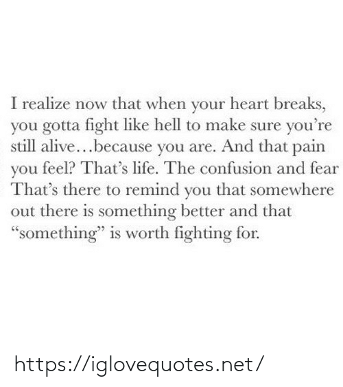 "fighting: I realize now that when your heart breaks,  you gotta fight like hell to make sure you're  still alive...because you are. And that pain  you feel? That's life. The confusion and fear  That's there to remind you that somewhere  out there is something better and that  ""something"" is worth fighting for. https://iglovequotes.net/"