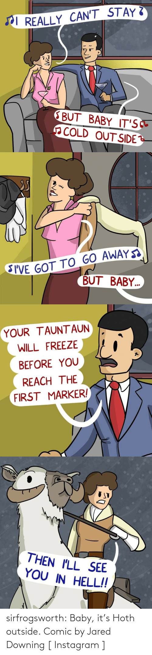 Hoth, Instagram, and Tumblr: I REALLY CAN'T STAY  BUT BABY IT'S  COLD OUT SIDE   SI'VE GOT TO GO AWAY  BUT BABY..   YOUR TAUNT AUN  WILL FREEZE  BEFORE YOU  REACH THE  FIRST MARKER!   THEN I'LL SEE  YOU IN HELL!! sirfrogsworth: Baby, it's Hoth outside. Comic by Jared Downing [ Instagram ]