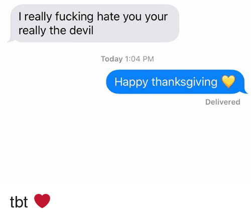 happy thanksgiving: I really fucking hate you your  really the devil  Today 1:04 PM  Happy thanksgiving  Delivered tbt ❤️