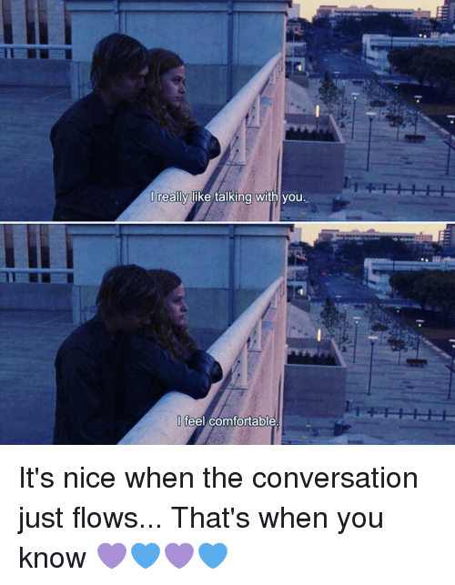 conversate: I really like talking with you.  feel comfortable It's nice when the conversation just flows... That's when you know 💜💙💜💙