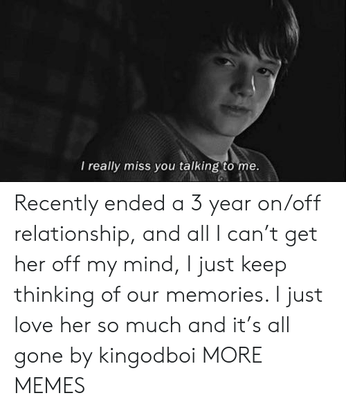 On Off: I really miss you talking to me. Recently ended a 3 year on/off relationship, and all I can't get her off my mind, I just keep thinking of our memories. I just love her so much and it's all gone by kingodboi MORE MEMES