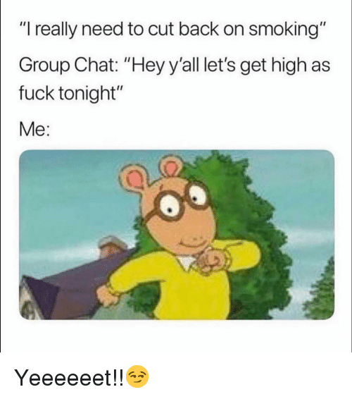 """high as fuck: """"I really need to cut back on smoking""""  Group Chat: """"Hey y'all let's get high as  fuck tonight""""  Me: Yeeeeeet!!😏"""
