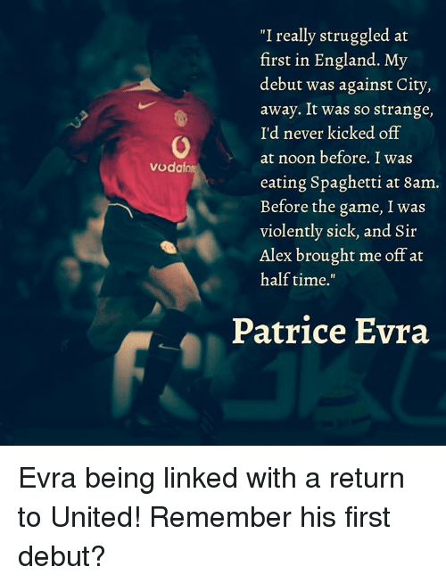 """eating spaghetti: """"I really struggled at  first in England. My  debut was against City,  away. It was so strange,  o I'd never kicked off  at noon before. I was  Vodafone  eating Spaghetti at 8am.  Before the game, I was  violently sick, and Sir  Alex brought me off at  half time.""""  Patrice Evra Evra being linked with a return to United! Remember his first debut?"""