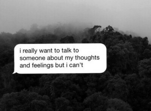 my thoughts: i really want to talk to  someone about my thoughts  and feelings but i can't