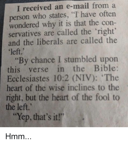 """Memes, Bible, and Heart: I received an e-mail from a  person who states, """"I have oftern  wondered why it is that the con-  servatives are called the right  and the liberals are called the  left,'  """"By chance I stumbled upon  this verse in the Bible:  Ecclesiastes 10:2 (NIV): The  heart of the wise inclines to the  right, but the heart of the fool to  the left.  """"Yep, that's it!"""" Hmm..."""