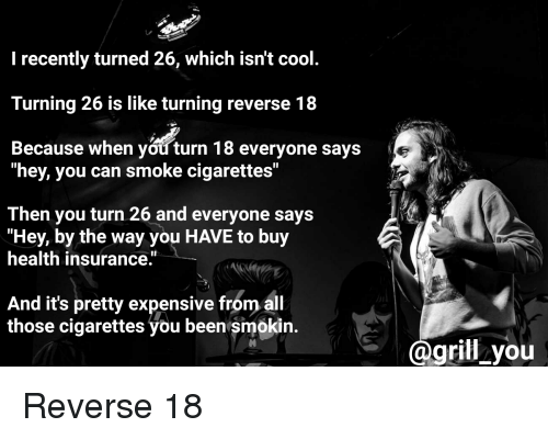 """Standup: I recently turned 26, which isn't cool  Turning 26 is like turning reverse 18  Because when you turn 18 everyone says  """"hey, you can smoke cigarettes""""  Then you turn 26 and everyone says  """"Hey, by the way you HAVE to buy  health insurance.  And it's pretty expensive from al  those cigarettes you been smokin.  grill you Reverse 18"""
