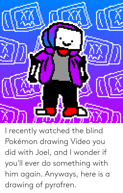 joel: I recently watched the blind Pokémon drawing Video you did with Joel, and I wonder if you'll ever do something with him again. Anyways, here is a drawing of pyrofren.