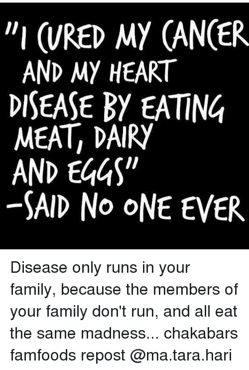 "Family, Memes, and Run: ""I (RED MY CANCER  AND MY HEART  DISEASE BY EATING  MEAT DAIRY  AND EGGS""  SAID No ONE EVER Disease only runs in your family, because the members of your family don't run, and all eat the same madness... chakabars famfoods repost @ma.tara.hari"
