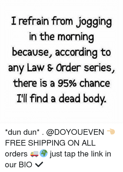 Refrained: I refrain from jogging  in the morning  because, according to  any Law & Order series,  there is a 95% chance  I'll find a dead body *dun dun* . @DOYOUEVEN 👈🏼 FREE SHIPPING ON ALL orders 🚚🌍 just tap the link in our BIO ✔️