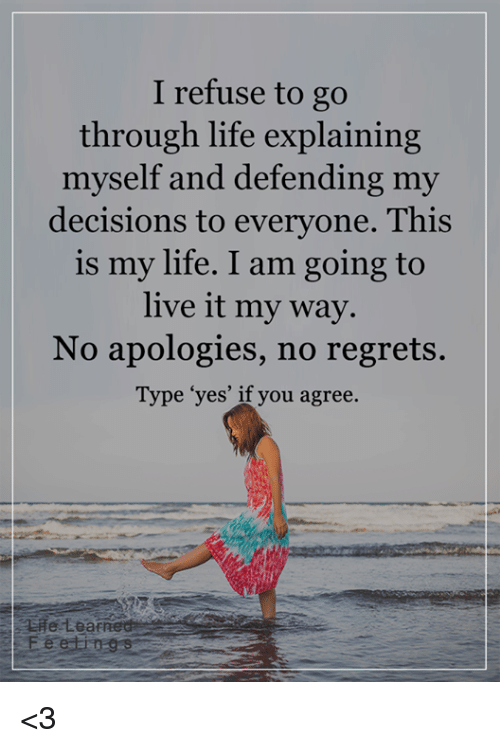no regret: I refuse to go  through life explaining  myself and defending my  decisions to everyone. This  is my life. I am going to  live it my way.  No apologies, no regrets.  Type 'yes' if you agree.  Leaf <3
