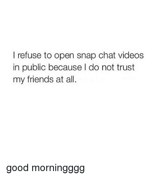 snap chat: I refuse to open snap chat videos  in public because l do not trust  my friends at all. good morningggg