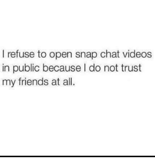 snap chat: I refuse to open snap chat videos  in public because I do not trust  my friends at all.