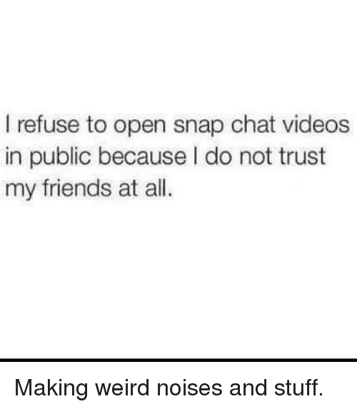 snap chat: I refuse to open snap chat videos  in public because I do not trust  my friends at all. Making weird noises and stuff.