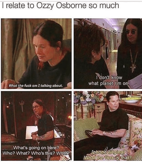 Memes, Fuck, and 🤖: I relate to Ozzy Osborne so much  I don't know  what planet I'm on  What the fuck am I talking about.  9l  What's going on here?  Who? What? Who's this? What?  What fuckis that?  the  2