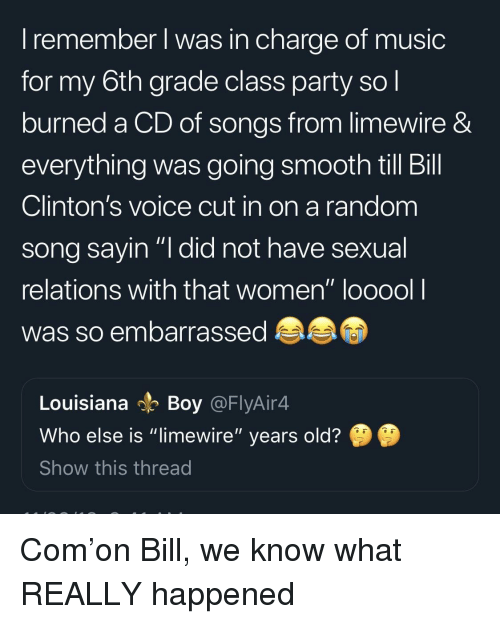 "limewire: I remember l was in charge of music  for my 6th grade class party so l  burned a CD of songs from limewire &  everything was going smooth till Bill  Clinton's voice cut in on a random  song savin ""I did not have sexual  relations with that women"" looool l  was so embarrassed  Louisiana Boy @FlyAir4  Who else is ""limewire"" years old?  Show this thread Com'on Bill, we know what REALLY happened"