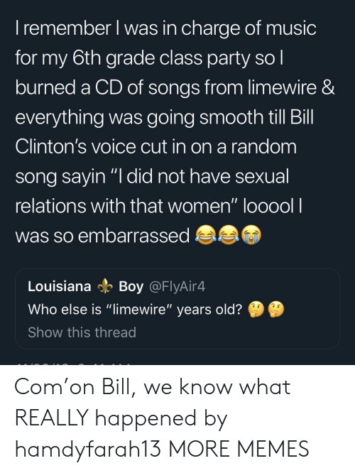 "limewire: I remember l was in charge of music  for my 6th grade class party so l  burned a CD of songs from limewire &  everything was going smooth till Bill  Clinton's voice cut in on a random  song savin ""I did not have sexual  relations with that women"" looool l  was so embarrassed  Louisiana Boy @FlyAir4  Who else is ""limewire"" years old?  Show this thread Com'on Bill, we know what REALLY happened by hamdyfarah13 MORE MEMES"