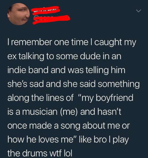 "Dude, Lol, and Wtf: I remember one time I caught my  ex talking to some dude in an  indie band and was telling him  she's sad and she said something  along the lines of ""my boyfriend  is a musician (me) and hasn't  once made a song about me or  how he loves me"" like bro I play  the drums wtf lol"