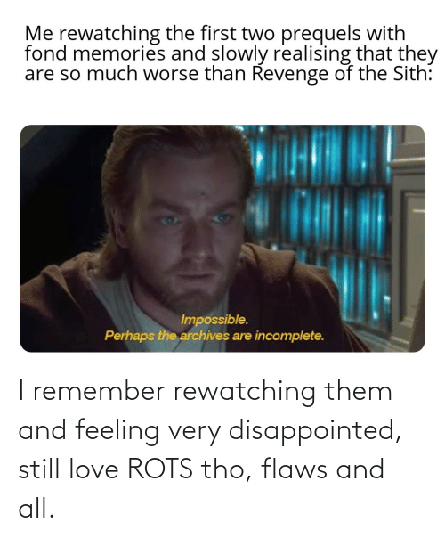 flaws: I remember rewatching them and feeling very disappointed, still love ROTS tho, flaws and all.