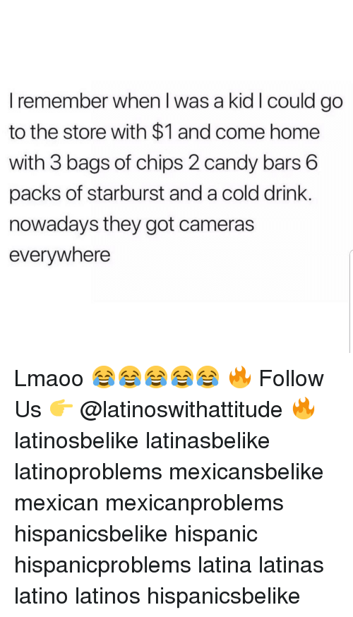 Candy, Latinos, and Memes: I remember when I was a kid I could go  to the store with $1 and come home  with 3 bags of chips 2 candy bars 6  packs of starburst and a cold drink.  nowadays they got cameras  everywhere Lmaoo 😂😂😂😂😂 🔥 Follow Us 👉 @latinoswithattitude 🔥 latinosbelike latinasbelike latinoproblems mexicansbelike mexican mexicanproblems hispanicsbelike hispanic hispanicproblems latina latinas latino latinos hispanicsbelike