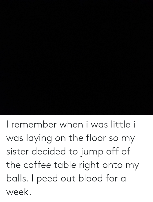 Jump Off: I remember when i was little i was laying on the floor so my sister decided to jump off of the coffee table right onto my balls. I peed out blood for a week.