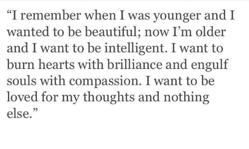 "Compassion: ""I remember when I was younger and I  wanted to be beautiful; now I'm older  and I want to be intelligent. I want to  burn hearts with brilliance and engulf  souls with compassion. I want to be  loved for my thoughts and nothing  else.""  05"