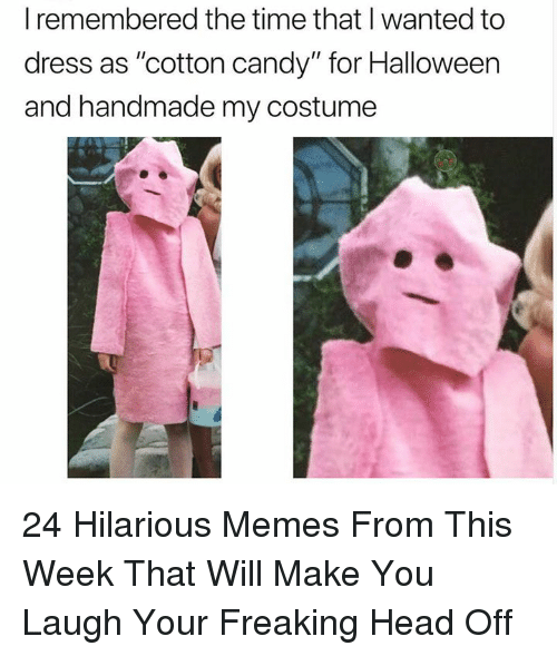 """cotton candy: I remembered the time that I wanted to  dress as """"cotton candy"""" for Halloween  and handmade my costume 24 Hilarious Memes From This Week That Will Make You Laugh Your Freaking Head Off"""