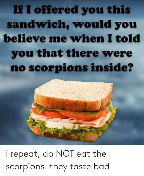 eat: i repeat, do NOT eat the scorpions. they taste bad