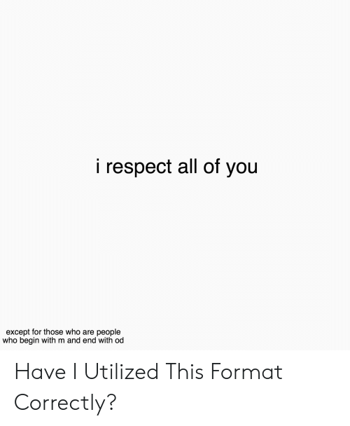 Respect, Who, and Format: i respect all of you  except for those who are people  who begin with m and end with od Have I Utilized This Format Correctly?