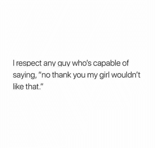 """Respect, Thank You, and Girl: I respect any quy who's capable of  saying, """"no thank you my girl wouldn't  like that."""""""