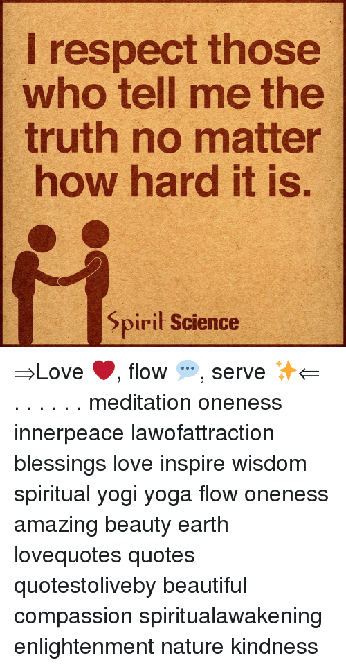 Beautiful, Love, and Memes: I respect those  who tell me the  truth no matter  how hard it is.  Spirił Science ⇒Love ❤️, flow 💬, serve ✨⇐ . . . . . . meditation oneness innerpeace lawofattraction blessings love inspire wisdom spiritual yogi yoga flow oneness amazing beauty earth lovequotes quotes quotestoliveby beautiful compassion spiritualawakening enlightenment nature kindness