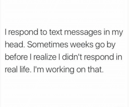 Im Working: I respond to text messages in my  head. Sometimes weeks go by  before I realize l didn't respond in  real life. I'm working on that.