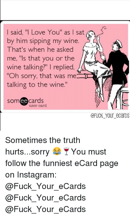 """Instagram, Love, and Memes: I said, """"I Love You"""" as I sat  by him sipping my wine  That's when he asked  me, """"Is that you or the  wine talking?"""" I replied,  """"Oh sorry, that was me:  talking to the wine.  ee  cards  user card  FUCK YOU eCarDS Sometimes the truth hurts...sorry 😂🍷You must follow the funniest eCard page on Instagram: @Fuck_Your_eCards @Fuck_Your_eCards @Fuck_Your_eCards"""