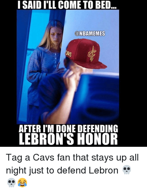 cavs fan: I SAID I'LL COME TO BED..  ONBAMEMES  AFTER I'M DONE DEFENDING  LEBRON'S HONOR Tag a Cavs fan that stays up all night just to defend Lebron 💀💀😂