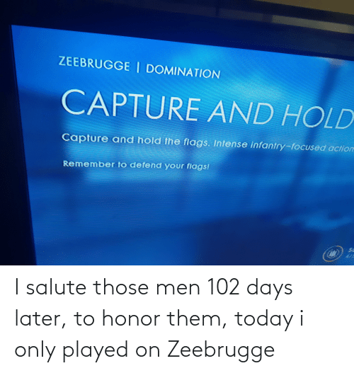 Salute: I salute those men 102 days later, to honor them, today i only played on Zeebrugge