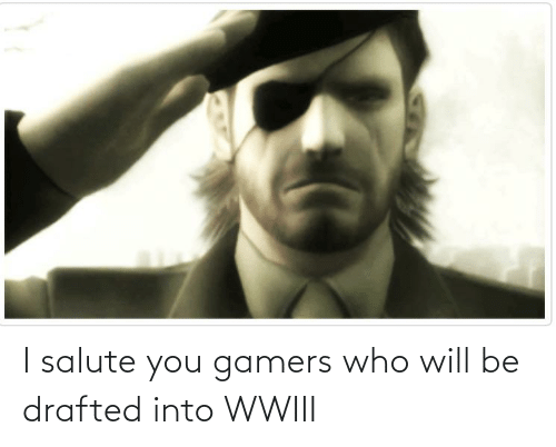 I Salute You: I salute you gamers who will be drafted into WWIII