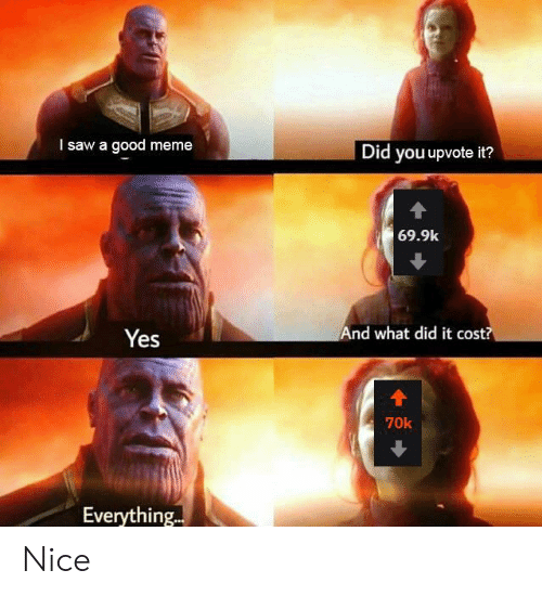 Good Meme: I saw a good meme  Did you upvote it?  69.9k  And what did it cost?  Yes  70k  Everything.. Nice