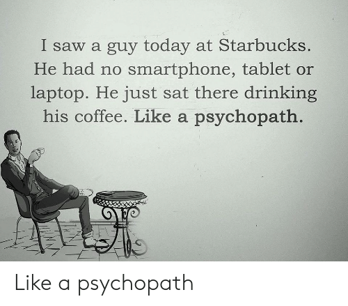 Drinking, Saw, and Starbucks: I saw a guy today at Starbucks.  He had no smartphone, tablet or  laptop. He just sat there drinking  his coffee. Like a psychopath Like a psychopath