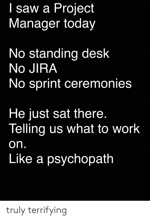 Desk: I saw a Project  Manager today  No standing desk  No JIRA  No sprint ceremonies  He just sat there.  Telling us what to work  on.  Like a psychopath truly terrifying