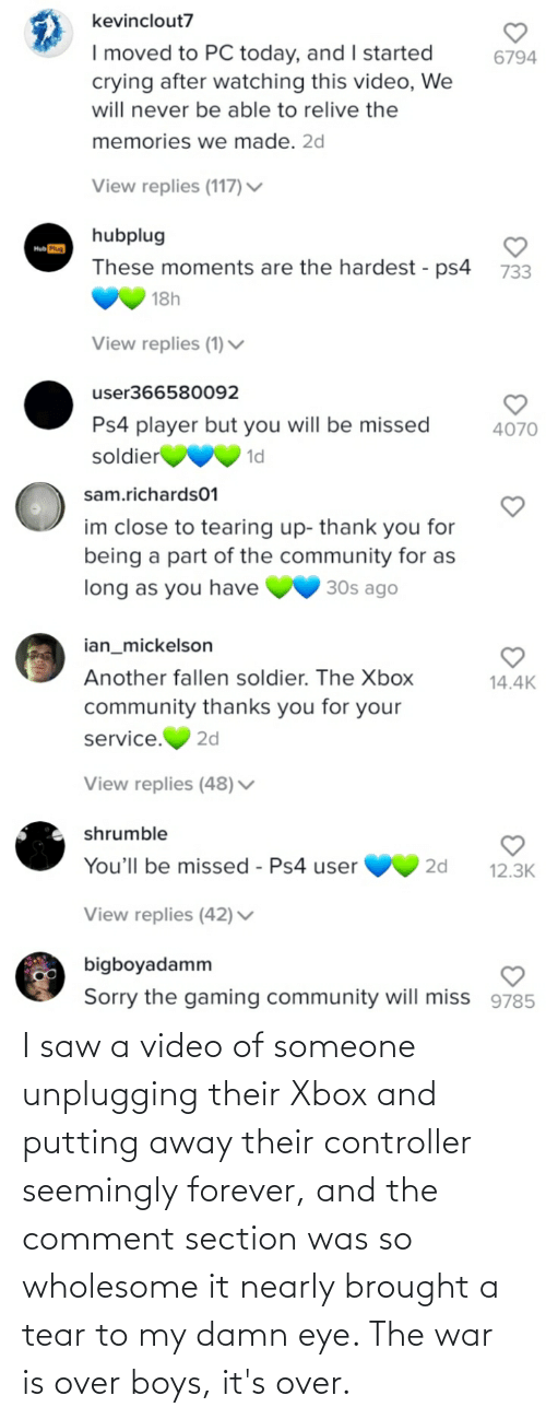 seemingly: I saw a video of someone unplugging their Xbox and putting away their controller seemingly forever, and the comment section was so wholesome it nearly brought a tear to my damn eye. The war is over boys, it's over.