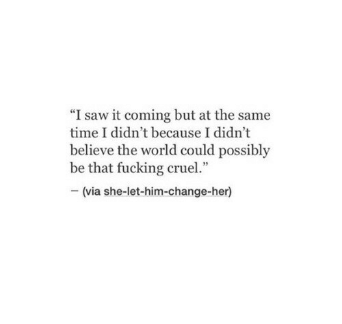 """It Coming: """"I saw it coming but at the same  time I didn't because I didn't  believe the world could possibly  be that fucking cruel.""""  -(via she-let-him-change-her)"""