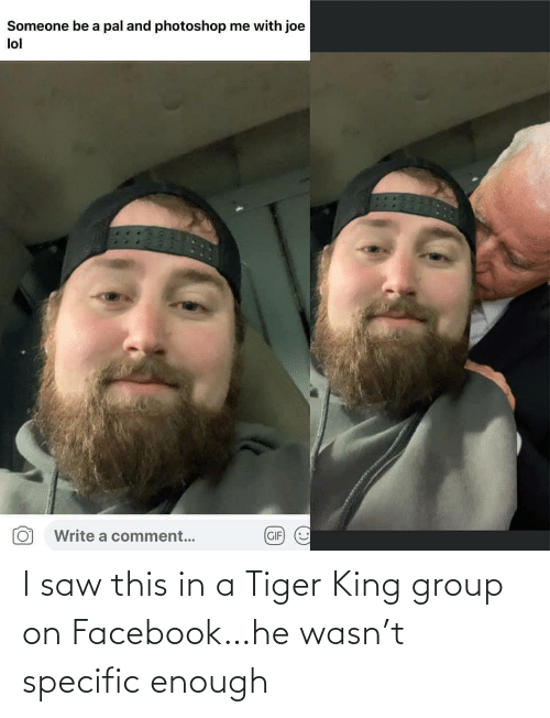 group: I saw this in a Tiger King group on Facebook…he wasn't specific enough
