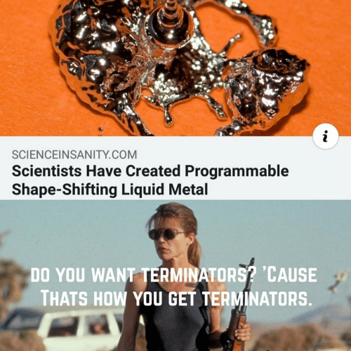 Metal, How, and Com: i  SCIENCEINSANITY.COM  Scientists Have Created Programmable  Shape-Shifting Liquid Metal  DO YOU WANT TERMINATORS? CAUSE  THATS HOW YOU GET TERMINATORS