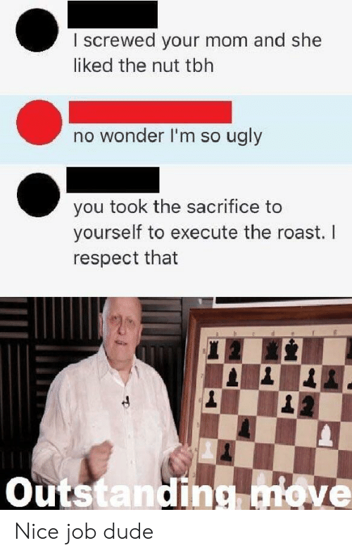 Dude, Respect, and Roast: I screwed your mom and she  liked the nut tblh  no wonder I'm so ugly  you took the sacrifice to  yourself to execute the roast. I  respect that  Outstanding ove Nice job dude