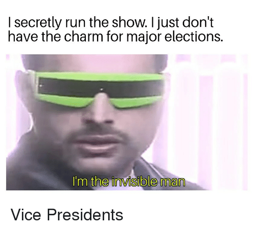 Reddit, Run, and Presidents: I secretly run the show. I just don't  have the charm for major elections.  I'm the invisible man Vice Presidents